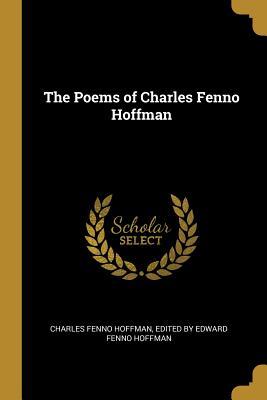 The Poems of Charles Fenno Hoffman - Fenno Hoffman, Edited By Edward Fenno Ho