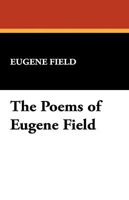 The Poems of Eugene Field - Field, Eugene