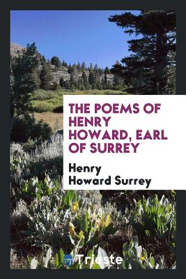 The Poems of Henry Howard, Earl of Surrey - Surrey, Henry Howard