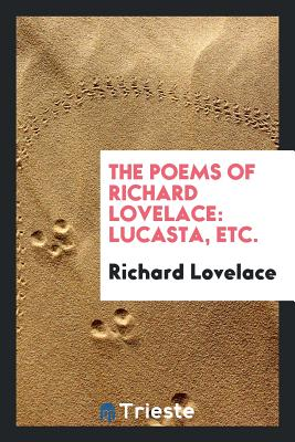 The Poems of Richard Lovelace: Lucasta, Etc. - Lovelace, Richard