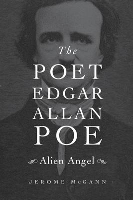 The Poet Edgar Allan Poe: Alien Angel - McGann, Jerome