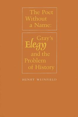 The Poet Without a Name: Gray's Elegy and the Problem of History - Weinfield, Henry, B.A., M.A.
