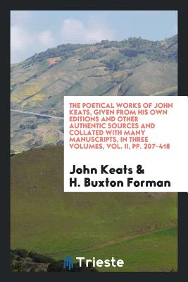 The Poetical Works of John Keats, Given from His Own Editions and Other Authentic Sources and Collated with Many Manuscripts, in Three Volumes, Vol. II, Pp. 207-418 - Keats, John, and Forman, H Buxton