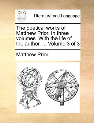 The Poetical Works of Matthew Prior. in Three Volumes. with the Life of the Author. ... Volume 3 of 3 - Prior, Matthew