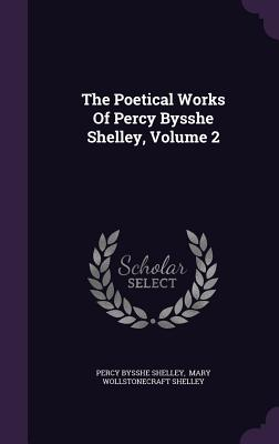 The Poetical Works of Percy Bysshe Shelley, Volume 2 - Shelley, Percy Bysshe, and Mary Wollstonecraft Shelley (Creator)