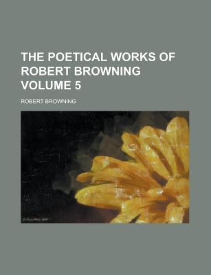 The Poetical Works of Robert Browning Volume 5 - Browning, Robert