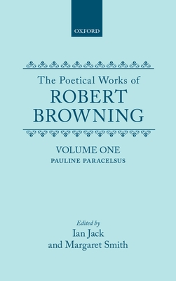 The Poetical Works of Robert Browning: Volume I: Pauline and Paracelsus - Browning, Robert, and Smith, Margaret (Editor)