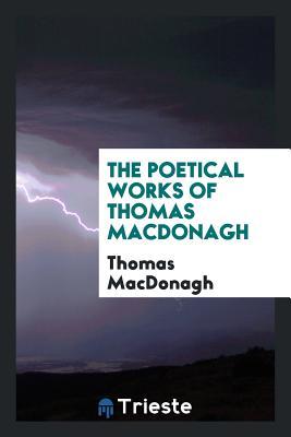 The Poetical Works of Thomas MacDonagh - MacDonagh, Thomas
