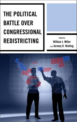 The Political Battle Over Congressional Redistricting - Miller, William J, Professor (Editor), and Walling, Jeremy D (Editor), and Althaus, Rickert (Contributions by)