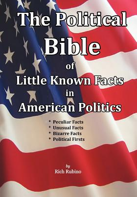 The Political Bible of Little Known Facts in American Politics - Rubino, Rich M