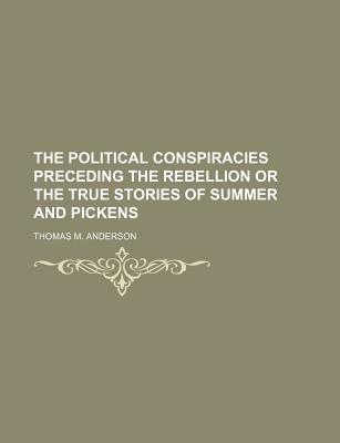 The Political Conspiracies Preceding the Rebellion or the True Stories of Summer and Pickens... - Anderson, Thomas M