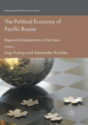 The Political Economy of Pacific Russia: Regional Developments in East Asia - Huang, Jing (Editor), and Korolev, Alexander (Editor)