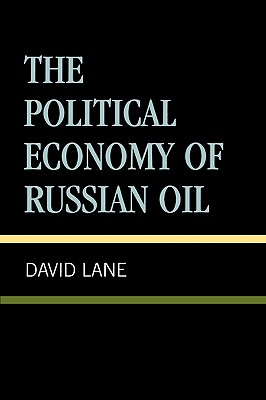 The Political Economy of Russian Oil - Lane, David (Editor), and Glatter, Peter (Contributions by), and Kellison, Bruce (Contributions by)