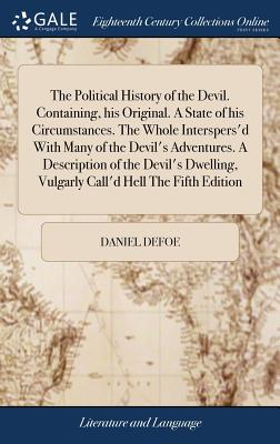 The Political History of the Devil. Containing, His Original. a State of His Circumstances. the Whole Interspers'd with Many of the Devil's Adventures. a Description of the Devil's Dwelling, Vulgarly Call'd Hell the Fifth Edition - Defoe, Daniel