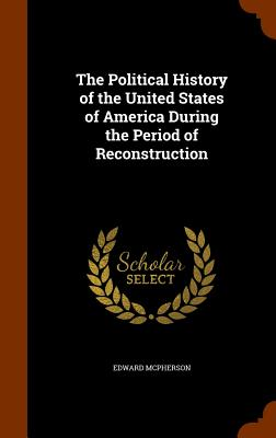 The Political History of the United States of America During the Period of Reconstruction - McPherson, Edward