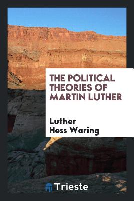The Political Theories of Martin Luther - Waring, Luther Hess