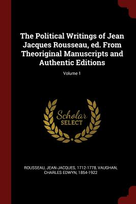 The Political Writings of Jean Jacques Rousseau, Ed. from Theoriginal Manuscripts and Authentic Editions; Volume 1 - Rousseau, Jean-Jacques