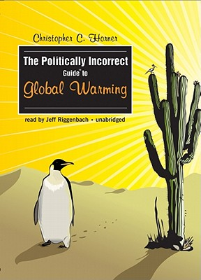 The Politically Incorrect Guide to Global Warming - Horner, Christopher C, and Riggenbach, Jeff (Read by)