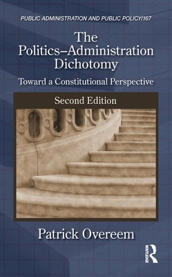 The Politics-Administration Dichotomy: Toward a Constitutional Perspective, Second Edition - Overeem, Patrick