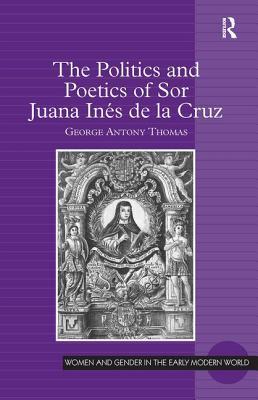 The Politics and Poetics of Sor Juana Ines de la Cruz - Thomas, George Antony, and Poska, Allyson M., Professor (Series edited by), and Zanger, Abby, Professor (Series edited by)