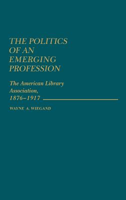 The Politics of an Emerging Profession: The American Library Association, 1876-1917 - Wiegand, Wayne A, and Unknown