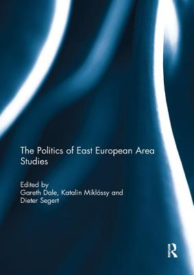 The Politics of East European Area Studies - Dale, Gareth, Dr. (Editor), and Miklossy, Katalin (Editor), and Segert, Dieter (Editor)