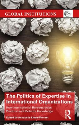 The Politics of Expertise in International Organizations: How International Bureaucracies Produce and Mobilize Knowledge - Littoz-Monnet, Annabelle (Editor)