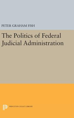 The Politics of Federal Judicial Administration - Fish, Peter Graham