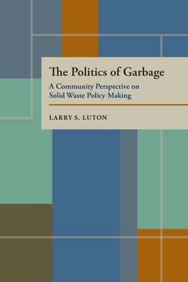 The Politics of Garbage: A Community Perspective on Solid Waste Policy Making - Luton, Larry S