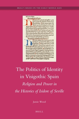 The Politics of Identity in Visigothic Spain: Religion and Power in the Histories of Isidore of Seville - Wood, Jamie, (Pe
