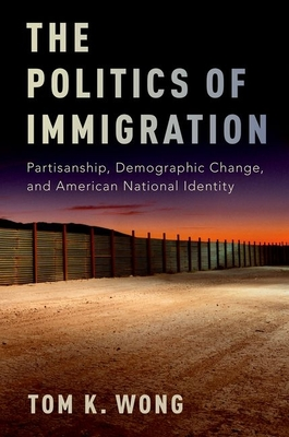 The Politics of Immigration: Partisanship, Demographic Change, and American National Identity - Wong, Tom K