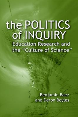 """The Politics of Inquiry: Education Research and the """"Culture of Science"""" - Baez, Benjamin, and Boyles, Deron"""