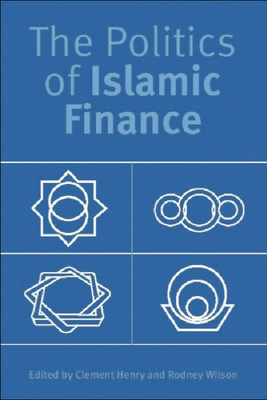The Politics of Islamic Finance - Henry, Clement (Editor), and Wilson, Rodney, Professor (Editor)