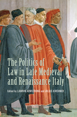The Politics of Law in Late Medieval and Renaissance Italy - Martines, Lauro, Professor (Foreword by), and Armstrong, Lawrin (Editor), and Kirshner, Julius (Editor)