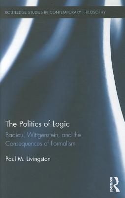 The Politics of Logic: Badiou, Wittgenstein, and the Consequences of Formalism - Livingston, Paul M