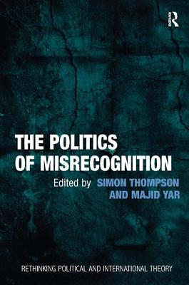 The Politics of Misrecognition - Thompson, Simon (Editor), and Yar, Majid, Professor, and Breen, Keith, Dr. (Series edited by)