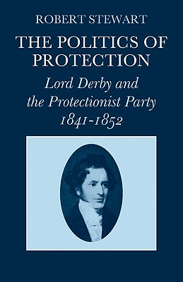 The Politics of Protection: Lord Derby and the Protectionist Party 1841 1852 - Stewart, Robert, Dr.