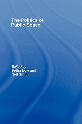 The Politics of Public Space - Low, Setha (Editor), and Smith, Neil (Editor)
