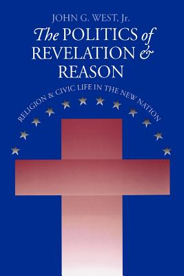 The Politics of Revelation and Reason: Religion and Civic Life in the New Nation - West, John G, Dr., Jr.