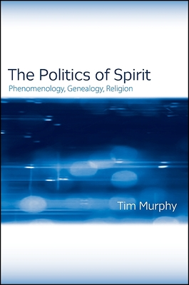 The Politics of Spirit: Phenomenology, Genealogy, Religion - Murphy, Tim, Dr.