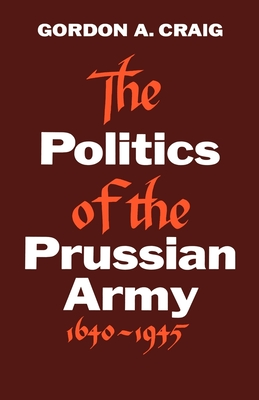 The Politics of the Prussian Army: 1640-1945 - Craig, Gordon A, and G a, Craig