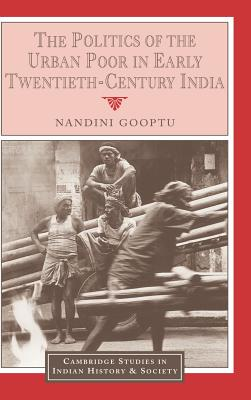 The Politics of the Urban Poor in Early Twentieth-Century India - Gooptu, Nandini