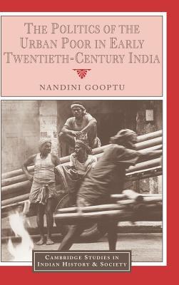 The Politics of the Urban Poor in Early Twentieth-Century India - Gooptu, Nandini, and Bayly, Christopher Alan (Editor), and Chandavarkar, Rajnarayan (Editor)