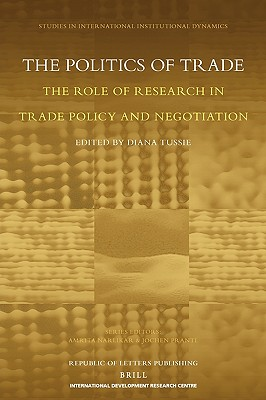 The Politics of Trade: The Role of Research in Trade Policy and Negotiation - Tussie, Diana