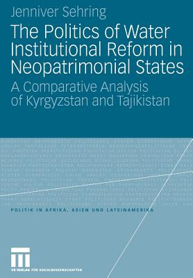 The Politics of Water Institutional Reform in Neo-Patrimonial States: A Comparative Analysis of Kyrgyzstan and Tajikistan - Sehring, Jenniver