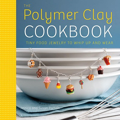 The Polymer Clay Cookbook: Tiny Food Jewelry to Whip Up and Wear - Partain, Jessica, and Partain, Susan