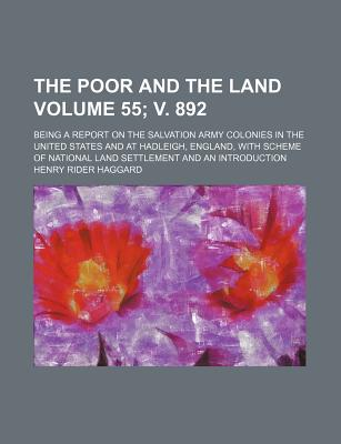 The Poor and the Land Volume 55; V. 892; Being a Report on the Salvation Army Colonies in the United States and at Hadleigh, England, with Scheme of National Land Settlement and an Introduction - Haggard, H Rider, Sir, and Haggard, Henry Rider, Sir