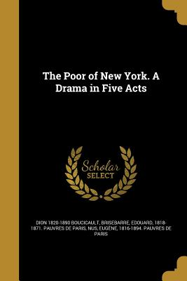 The Poor of New York. a Drama in Five Acts - Boucicault, Dion 1820-1890, and Brisebarre, Edouard 1818-1871 Pauvres (Creator), and Nus, Eugene 1816-1894 Pauvres De Pari...