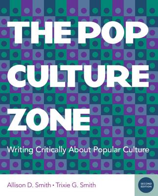 The Pop Culture Zone: Writing Critically about Popular Culture - Smith, Allison D, and Smith, Trixie G