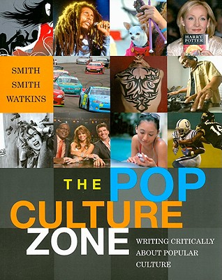 The Pop Culture Zone: Writing Critically about Popular Culture - Smith, Allison D, and Smith, Trixie G, and Watkins, Stacia